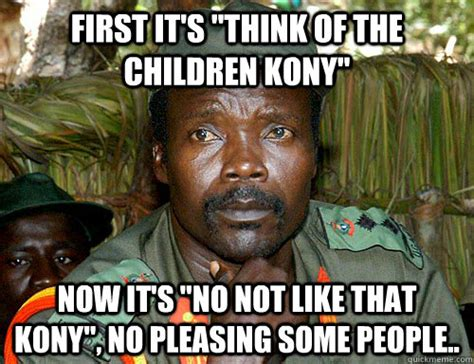 Kony Meme - first it s quot think of the children kony quot now it s quot no not