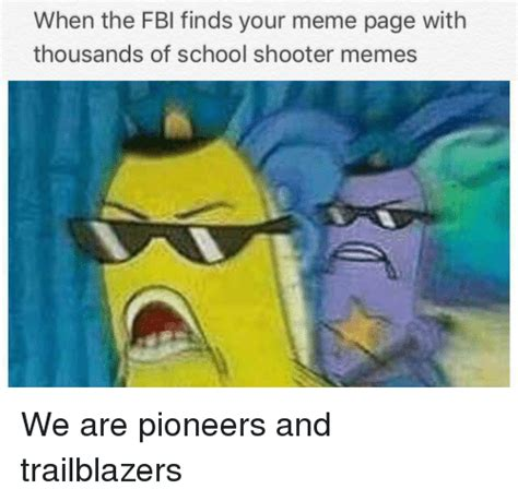 Memes Page - when the fbi finds your meme page with thousands of school