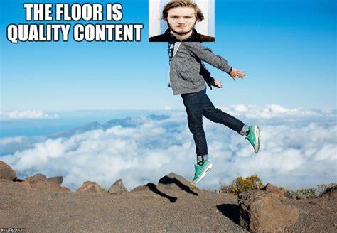pewdiepie floor is quality content content imgflip