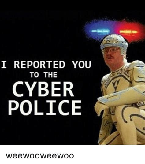 Internet Police Meme - i reported you to the cyber police weewooweewoo police
