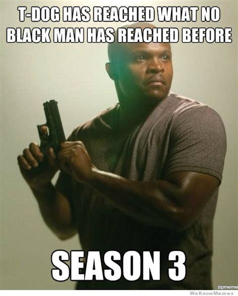 T Dogg Walking Dead Meme - the black guy always dies first in zombie apocalypses