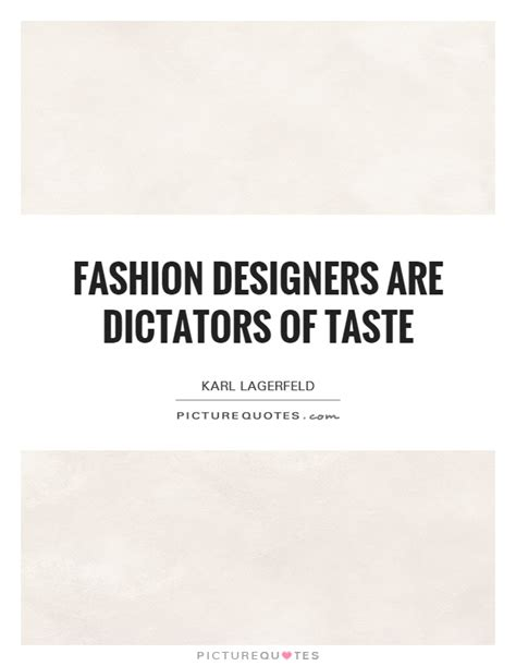 Fashion Quotes From The Designers by Fashion Designers Are Dictators Of Taste Picture Quotes