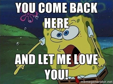 Let Me Love You Meme - spongebob rage quot you come back here and let me love you
