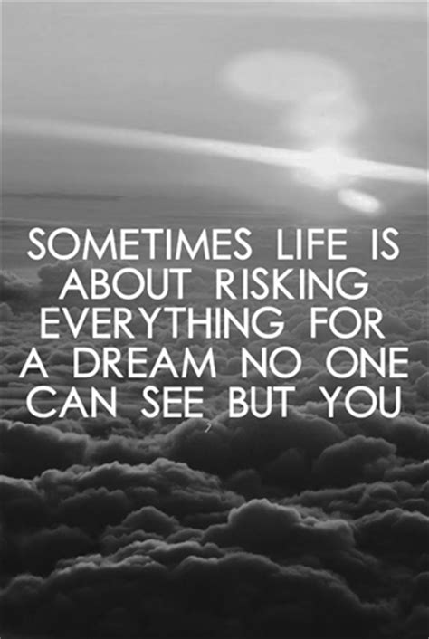life dream sometimes life is about risking everything for a dream no