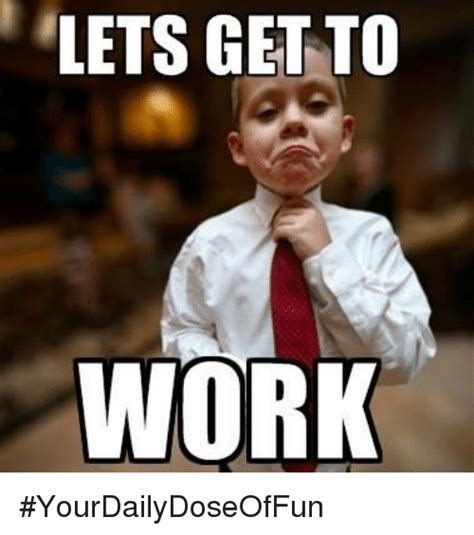 Get Memes - lets get to work yourdailydoseoffun meme on sizzle