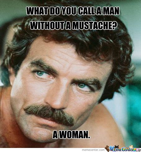 Meme Mustache - what do you call a man without a mustache by recyclebin