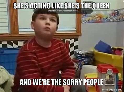 We Re Sorry Meme - she s acting like she s the queen and we re the sorry
