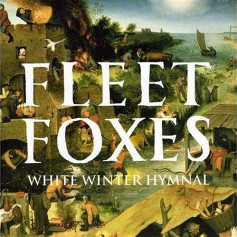 best fleet foxes songs fleet foxes white winter hymnal 100 best songs of the