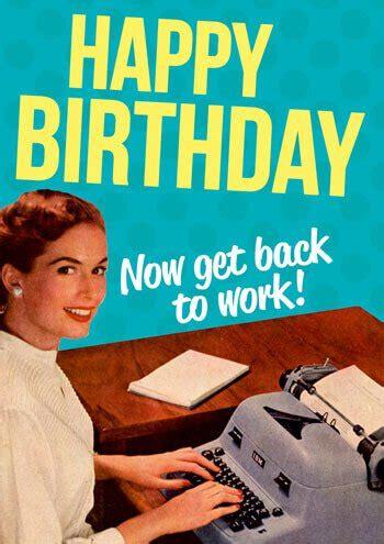 Workplace Birthday Cards Happy Birthday Now Get Back To Work Funny Birthday Card