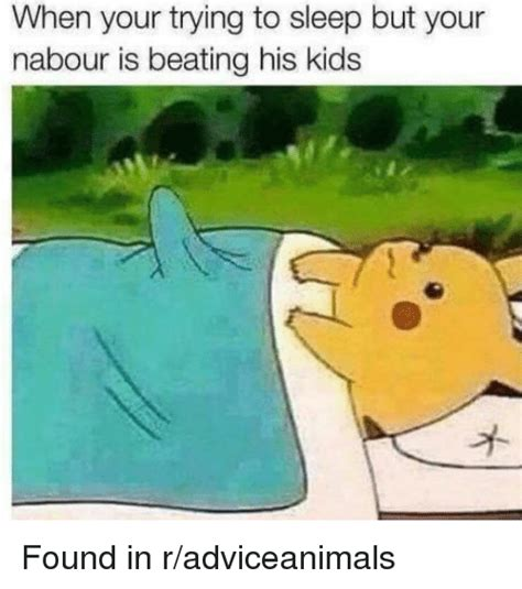Trying To Sleep Meme - when your trying to sleep but your nabour is beating his