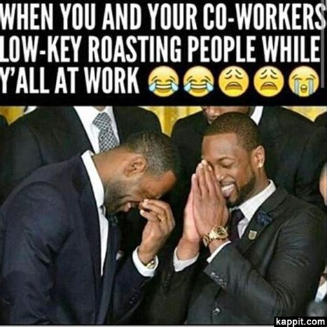 Funny Memes About Coworkers - when you and your co workers low key roasting people while