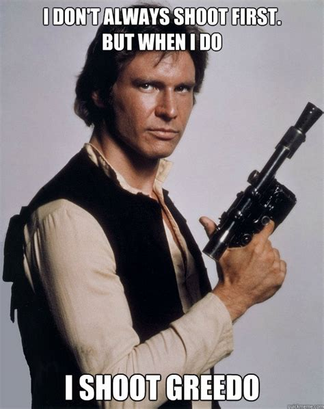 Han Shot First Meme - i don t always shoot first but when i do i shoot greedo