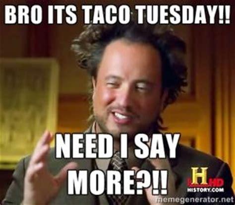 Taco Tuesday Meme - bro its taco tuesday need i say more