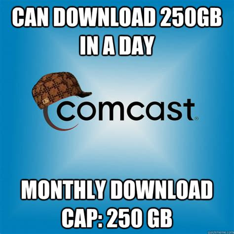 Comcast Meme - can download 250gb in a day monthly download cap 250 gb