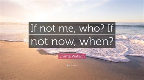 emma watson quote if not now when emma watson quote if not me who if not now when 12