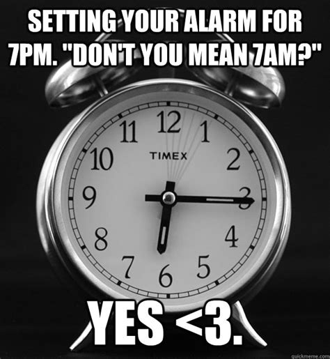 Alarm Clock Meme - setting your alarm for 7pm quot don t you mean 7am quot yes