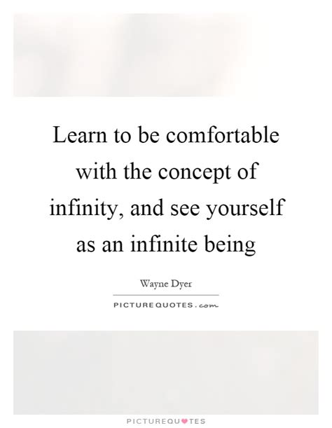 being comfortable with yourself learn to be comfortable with the concept of infinity and