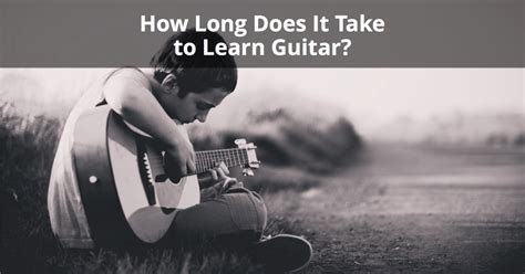 how does it take to a guide how does it take to learn guitar complete breakdown