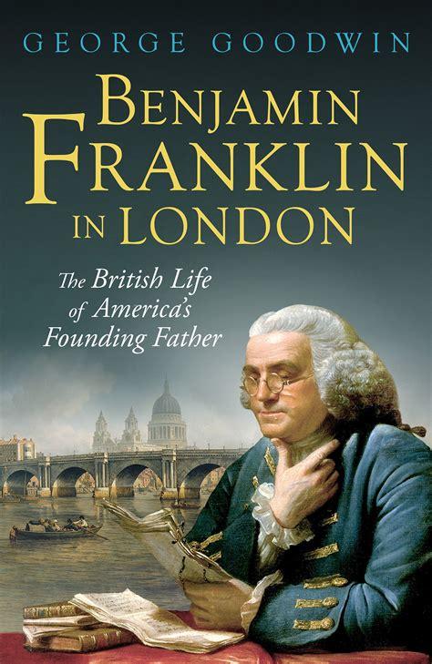benjamin franklin biography book review episode 149 george goodwin benjamin franklin in london