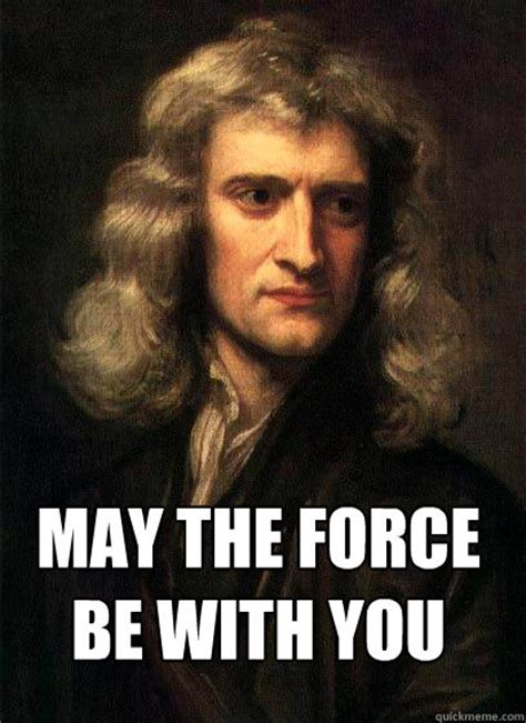 May The Force Be With You Meme - may the force be with you newton quickmeme