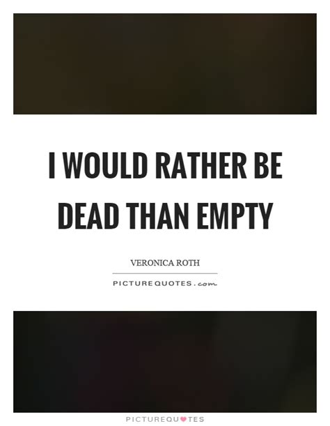 Rather Be The 1 i would rather be dead than empty picture quotes