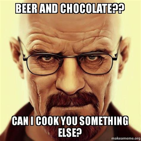 White Chocolate Meme - beer and chocolate can i cook you something else
