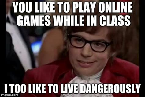 Online Class Meme - i too like to live dangerously meme imgflip