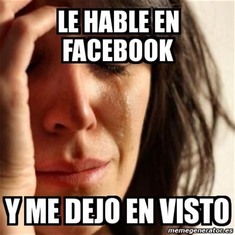 Le Me Meme Generator - meme problems le hable en facebook y me dejo en visto