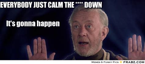 Calm The Fuck Down Meme - everybody calm down meme generator image memes at