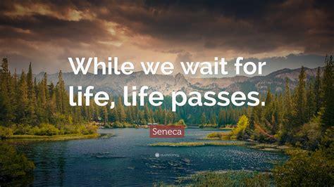 seneca quote   wait  life life passes  wallpapers quotefancy