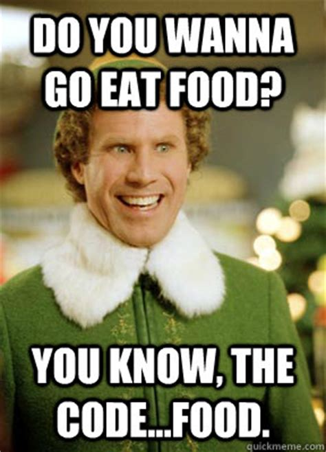 Eat All The Food Meme - do you wanna go eat food you know the code food buddy the elf quickmeme