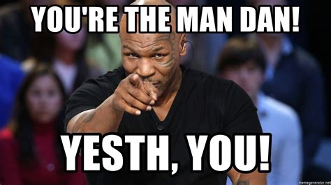 You Re The Man Meme - you re the man dan yesth you pointing mike tyson