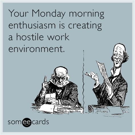 your monday morning enthusiasm is creating a hostile work environment workplace ecard
