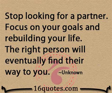 looking for a the right person will eventually find their way to you