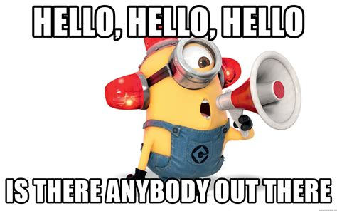Hello Is There Anybody There by Hello Hello Hello Is There Anybody Out There Minion