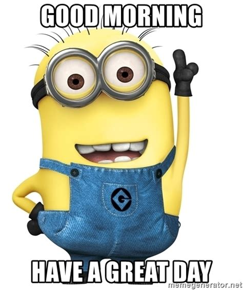Have A Great Day Meme - good morning have a great day despicable me minion
