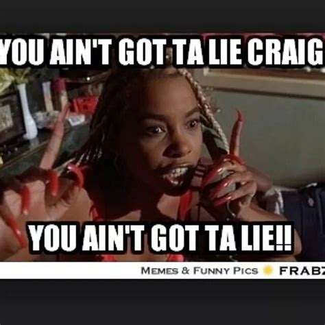 The Movie Friday Memes - you aint got ta lie craig quotes pics friday movie