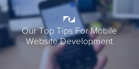 mobile website development our top tips for mobile website development