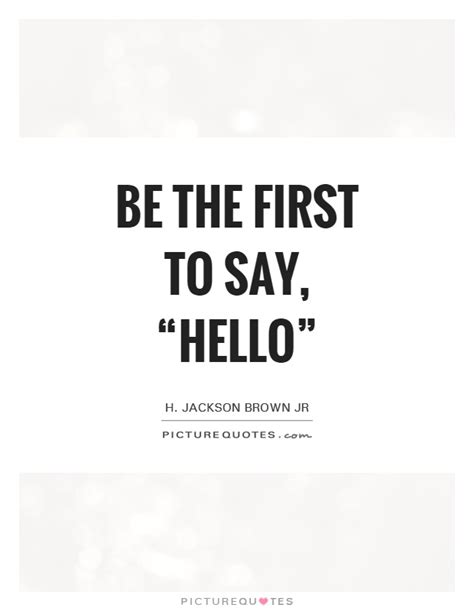 """Be the first to say, """"Hello&rdquo 