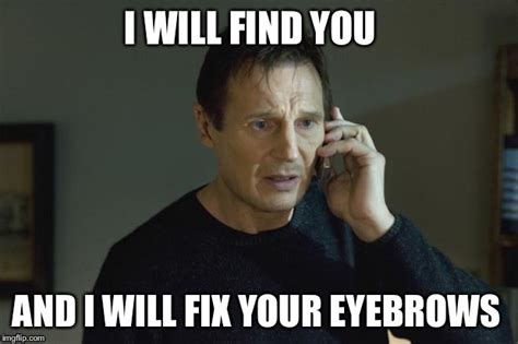 Eyebrows Meme - i will find you and i will kill you imgflip