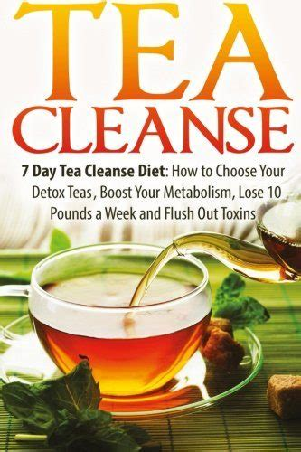 Detox Diet To Boost Weight Loss by Tea Cleanse 7 Day Tea Cleanse Diet How To Choose Your