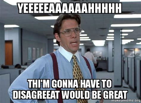 Office Space That Would Be Great Meme - yeeeeeaaaaaahhhhh thi m gonna have to disagreeat would be