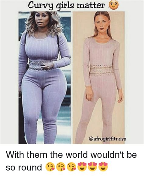 Curvy Women Memes - curvy girls matter with them the world wouldn t be so