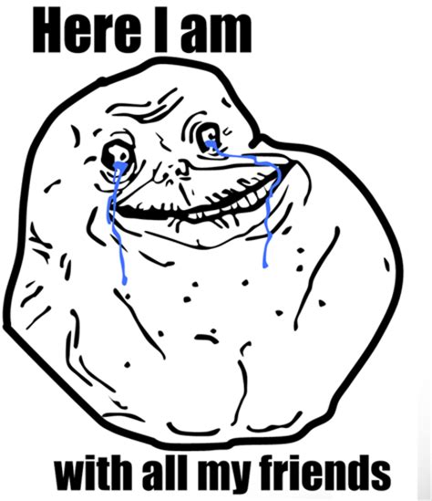 Foreveralone Meme - forever alone with friends forever alone know your meme
