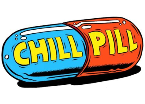 Chill Pills take a chill pill mate and feel works