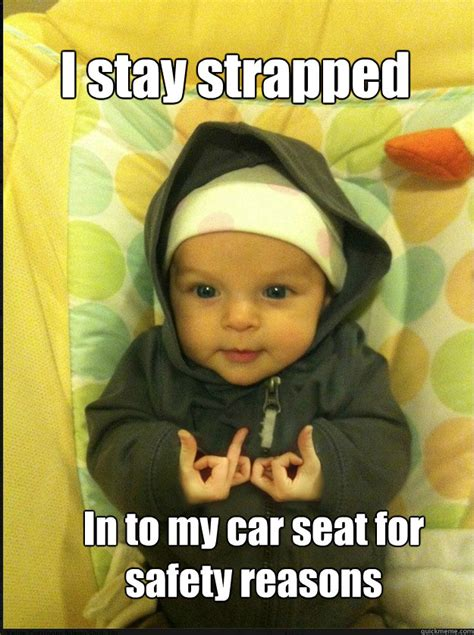 Car Seat Meme - i stay strapped in to my car seat for safety reasons gangsta baby quickmeme