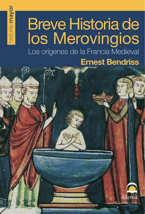 libro breve historia da la breve historia de los merovingios los origenes de la francia med ieval ernest bendriss