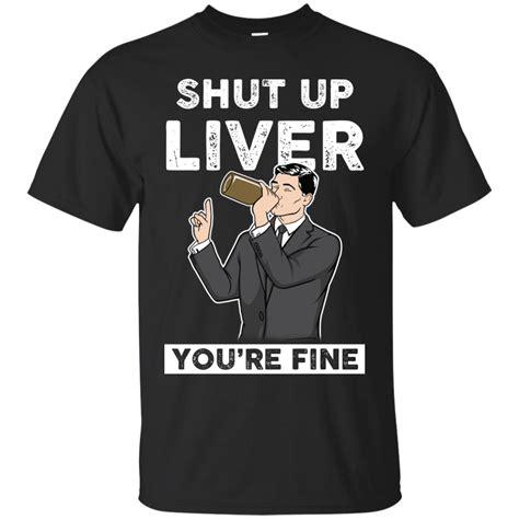 Shut Up T Shirt archer shut up liver you re t shirts hoodies tank top