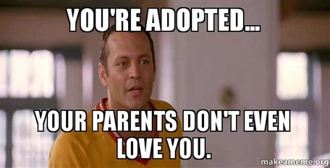 Youre Meme - you re adopted your parents don t even love you make