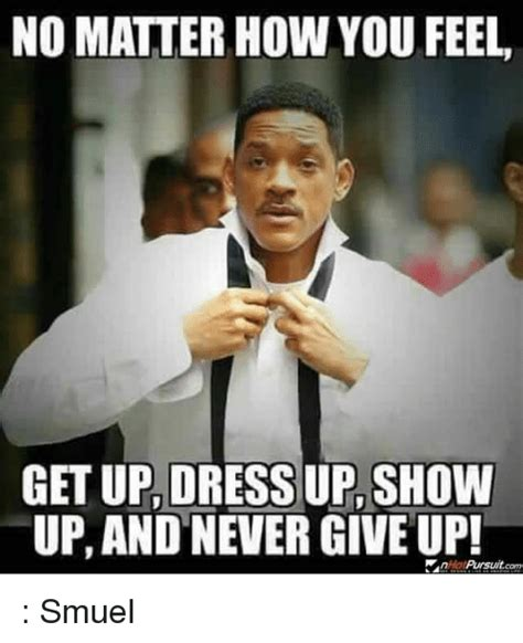 Up Meme - no matter howyou feel get up dress up show up and never
